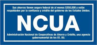 Sus ahorros tienen seguro federal de al menos $250,000 y están respaldados por la confianza y el crédito del gobierno de los Estados Unidos. NCUA. Administración Nacional de Cooperativas de Ahorro y Crédito, una agencia del gobierno de EE.UU.